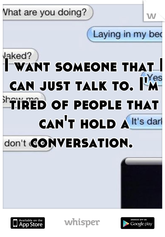 I want someone that I can just talk to. I'm tired of people that can't hold a conversation.