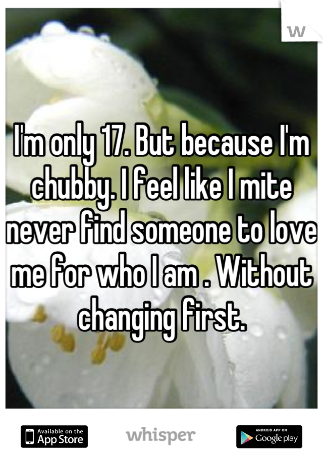 I'm only 17. But because I'm chubby. I feel like I mite never find someone to love me for who I am . Without changing first.