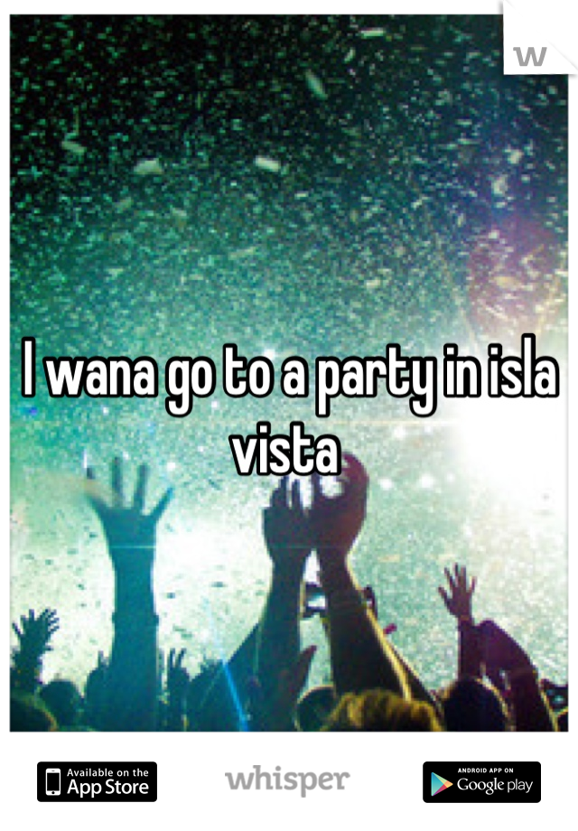 I wana go to a party in isla vista