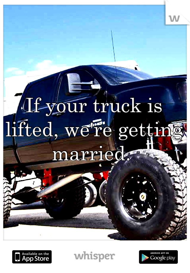If your truck is lifted, we're getting married.
