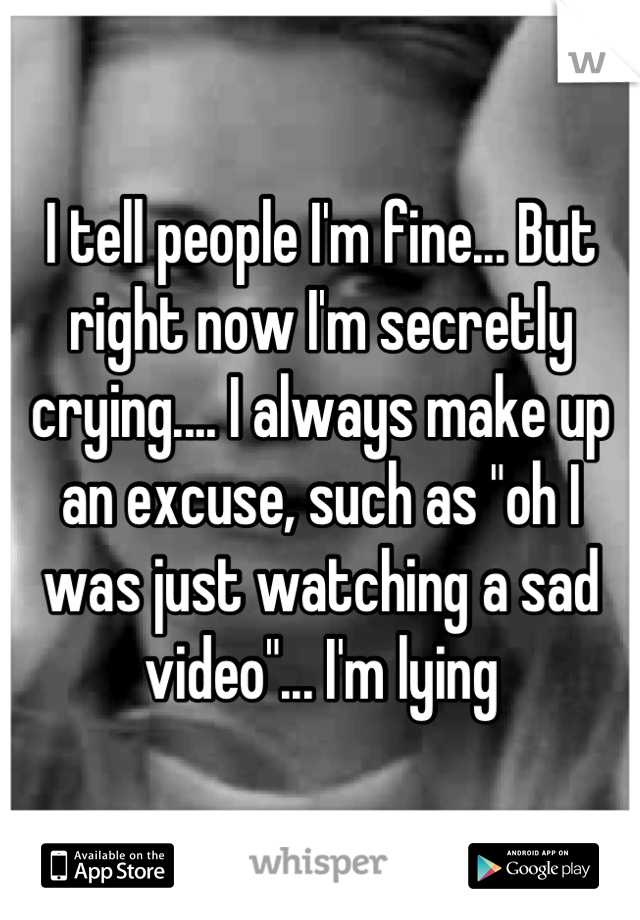 """I tell people I'm fine... But right now I'm secretly crying.... I always make up an excuse, such as """"oh I was just watching a sad video""""... I'm lying"""
