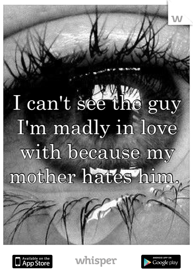 I can't see the guy I'm madly in love with because my mother hates him.