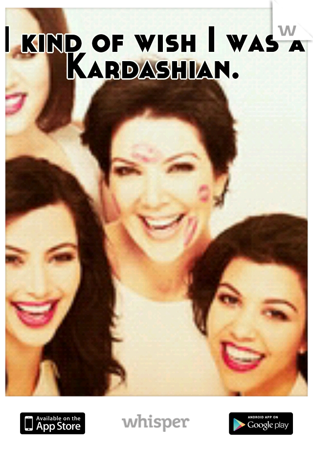 I kind of wish I was a Kardashian.