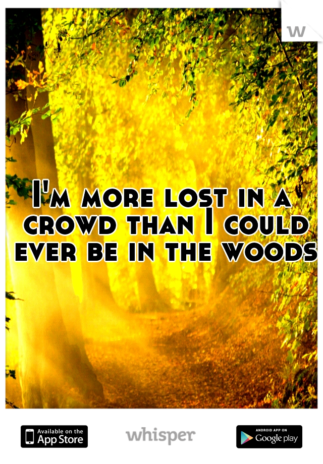I'm more lost in a crowd than I could ever be in the woods.