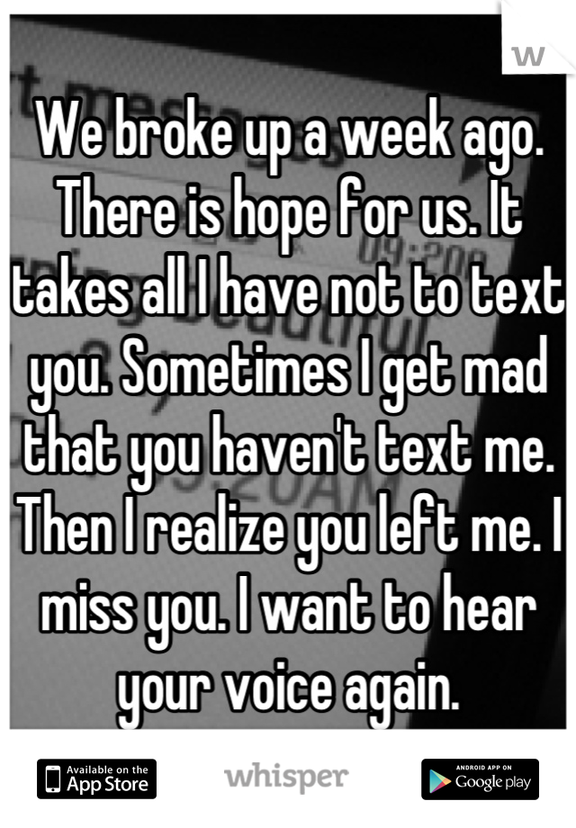 We broke up a week ago. There is hope for us. It takes all I have not to text you. Sometimes I get mad that you haven't text me. Then I realize you left me. I miss you. I want to hear your voice again.