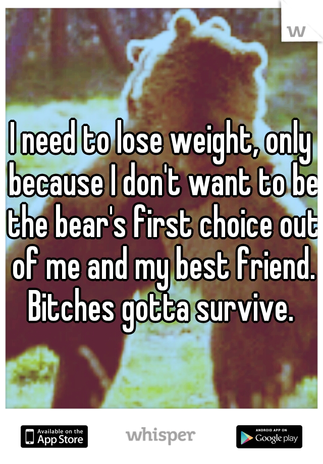 I need to lose weight, only because I don't want to be the bear's first choice out of me and my best friend. Bitches gotta survive.