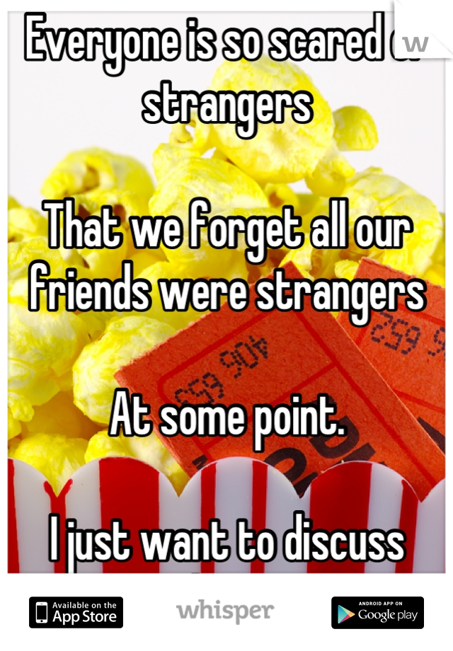 Everyone is so scared of strangers   That we forget all our friends were strangers  At some point.  I just want to discuss movies with someone new.