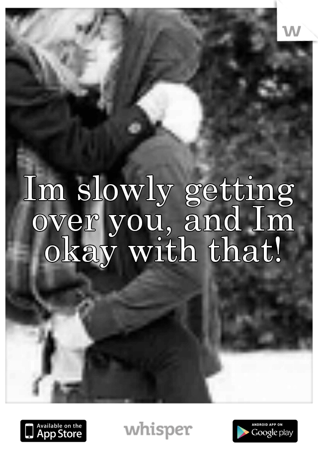 Im slowly getting over you, and Im okay with that!