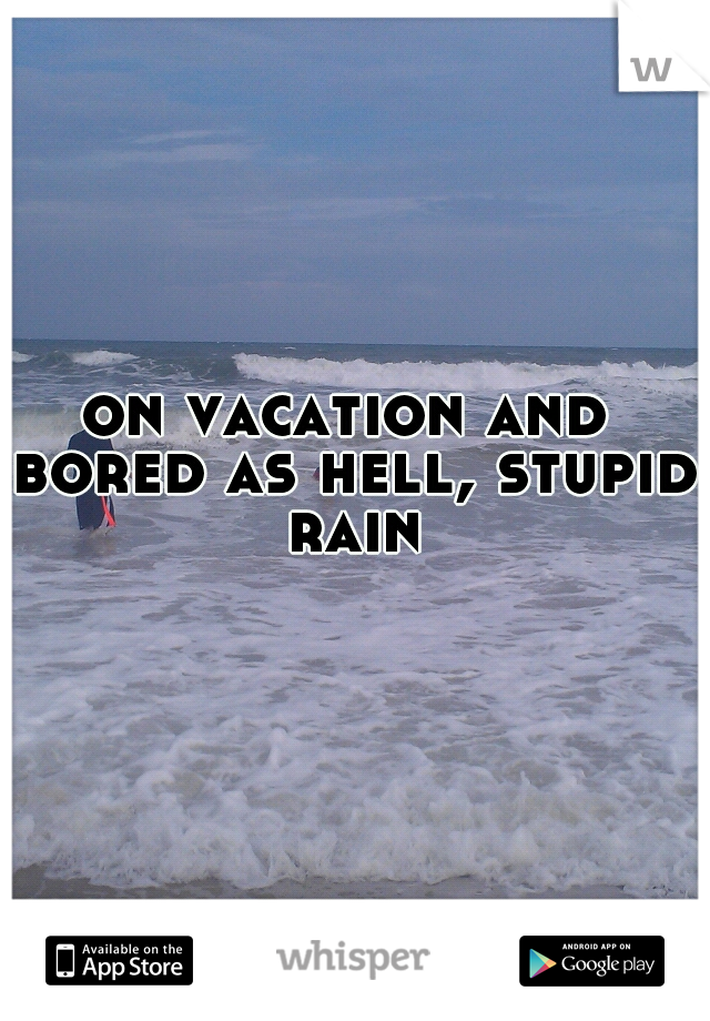 on vacation and bored as hell, stupid rain
