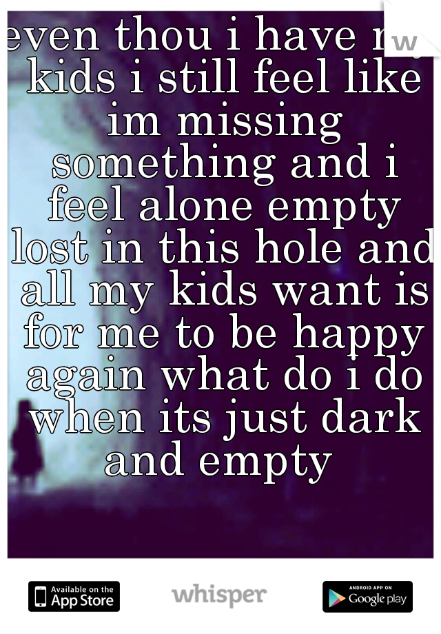 even thou i have my kids i still feel like im missing something and i feel alone empty lost in this hole and all my kids want is for me to be happy again what do i do when its just dark and empty