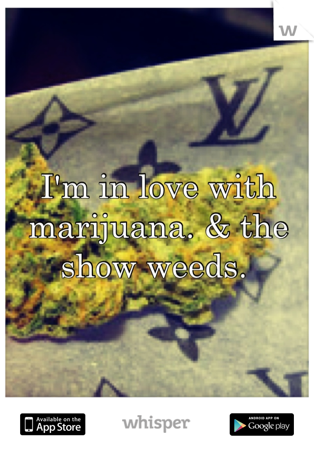 I'm in love with marijuana. & the show weeds.