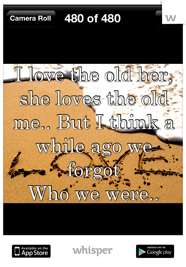 I love the old her, she loves the old me.. But I think a while ago we forgot Who we were..