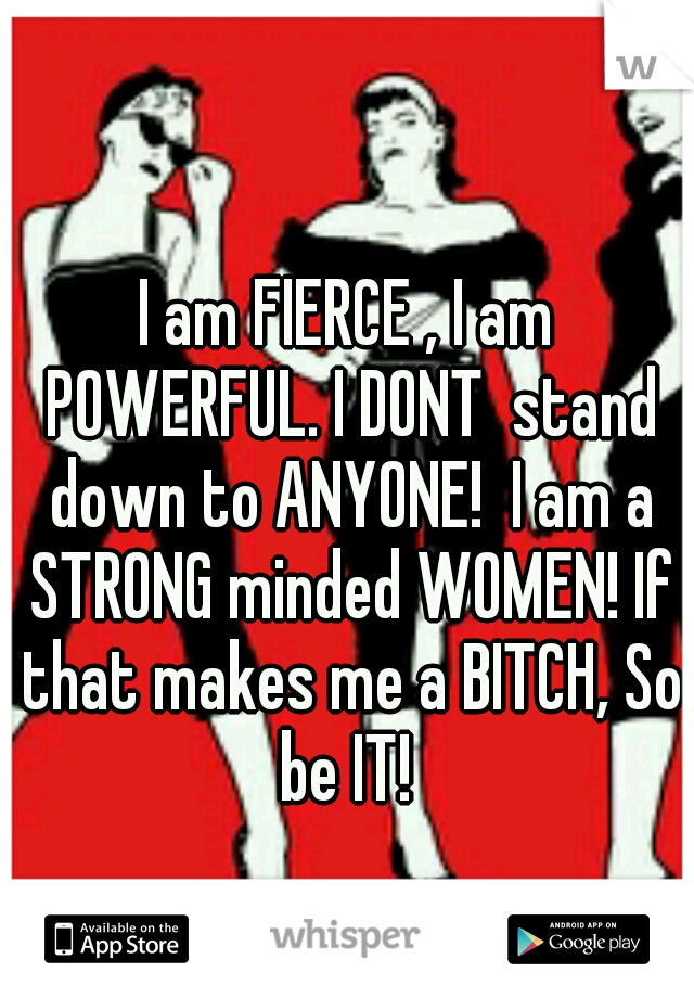 I am FIERCE , I am POWERFUL. I DONT  stand down to ANYONE!  I am a STRONG minded WOMEN! If that makes me a BITCH, So be IT!