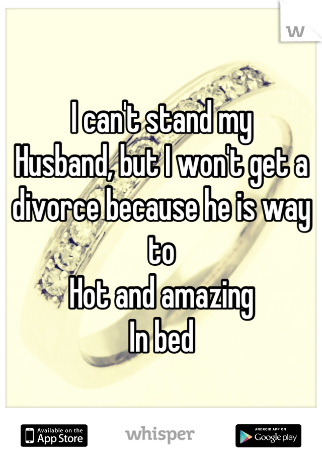 I can't stand my Husband, but I won't get a divorce because he is way to Hot and amazing In bed