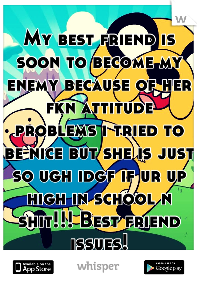 My best friend is soon to become my enemy because of her fkn attitude problems i tried to be nice but she is just so ugh idgf if ur up high in school n shit!!! Best friend issues!