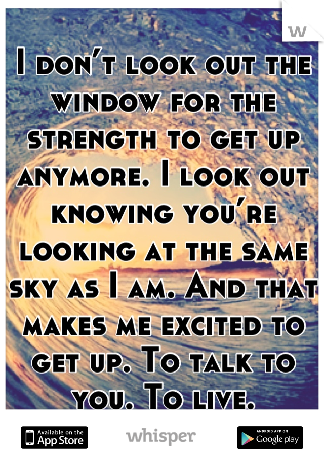 I don't look out the window for the strength to get up anymore. I look out knowing you're looking at the same sky as I am. And that makes me excited to get up. To talk to you. To live.