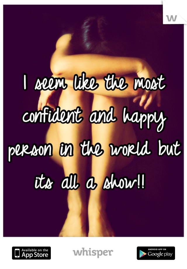 I seem like the most confident and happy person in the world but its all a show!!