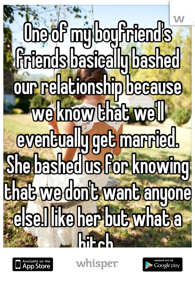 One of my boyfriend's friends basically bashed our relationship because we know that we'll eventually get married.  She bashed us for knowing that we don't want anyone else.I like her but what a bitch