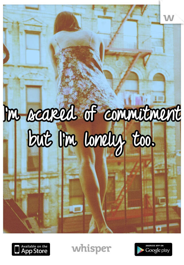 I'm scared of commitment but I'm lonely too.