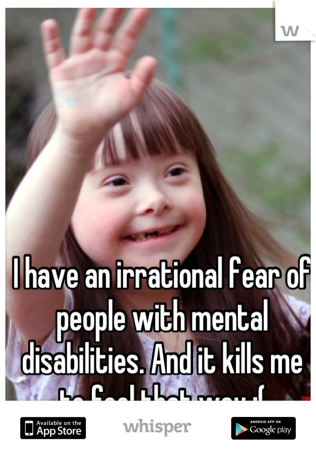 I have an irrational fear of people with mental disabilities. And it kills me to feel that way :(