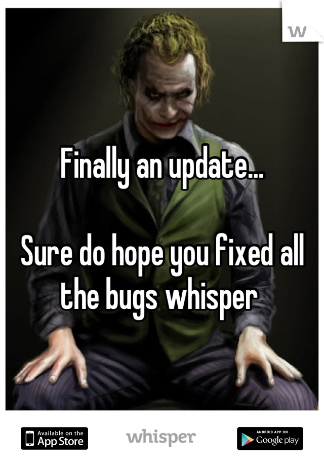 Finally an update...  Sure do hope you fixed all the bugs whisper