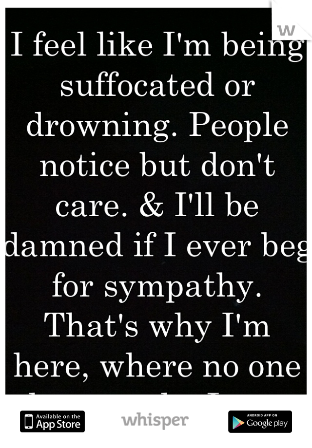 I feel like I'm being suffocated or drowning. People notice but don't care. & I'll be damned if I ever beg for sympathy. That's why I'm here, where no one knows who I am.