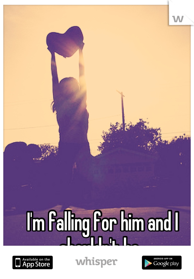 I'm falling for him and I shouldn't be.