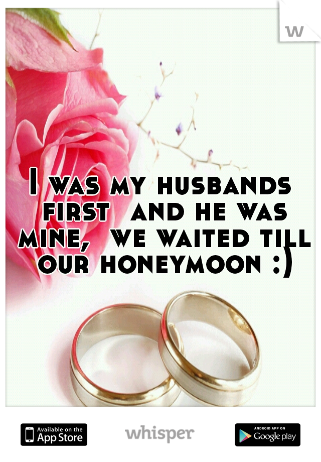 I was my husbands first  and he was mine,  we waited till  our honeymoon :)