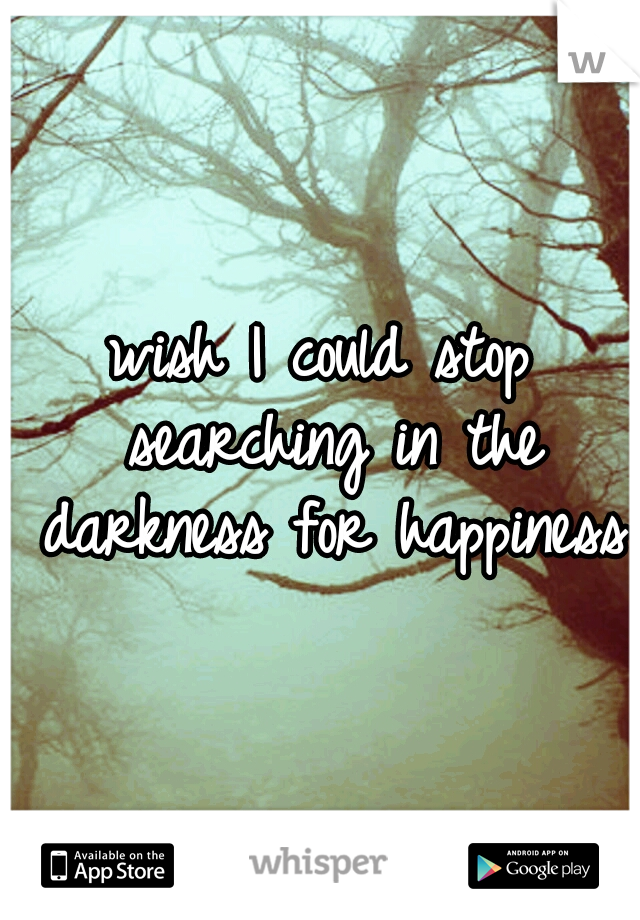 wish I could stop searching in the darkness for happiness