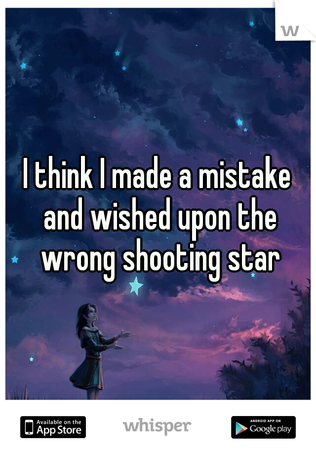 I think I made a mistake and wished upon the wrong shooting star