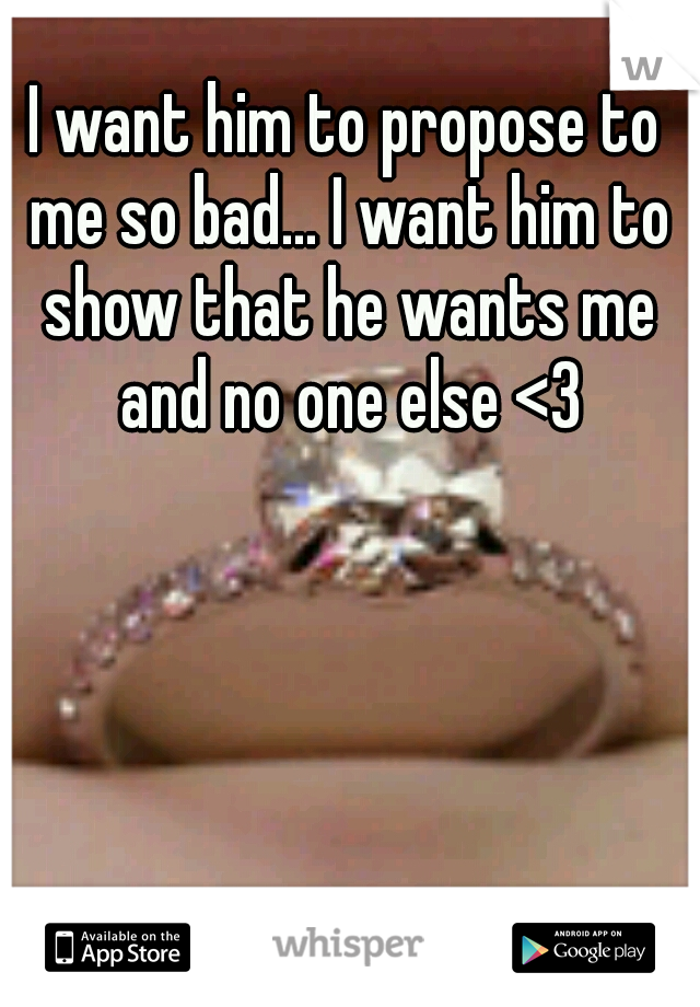 I want him to propose to me so bad... I want him to show that he wants me and no one else <3
