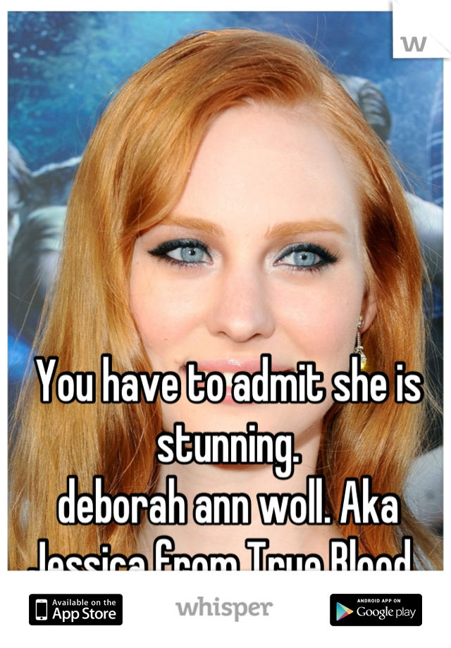 You have to admit she is stunning.  deborah ann woll. Aka Jessica from True Blood