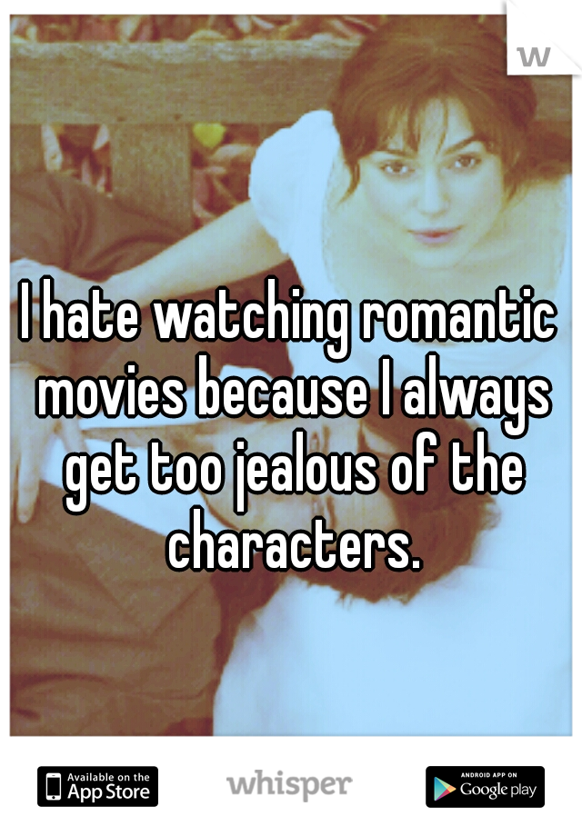 I hate watching romantic movies because I always get too jealous of the characters.