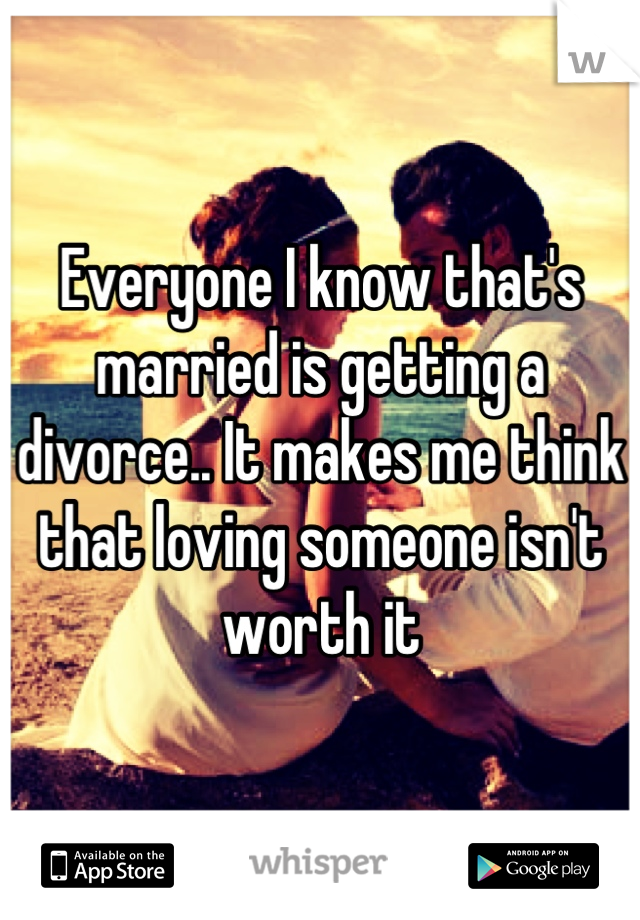 Everyone I know that's married is getting a divorce.. It makes me think that loving someone isn't worth it