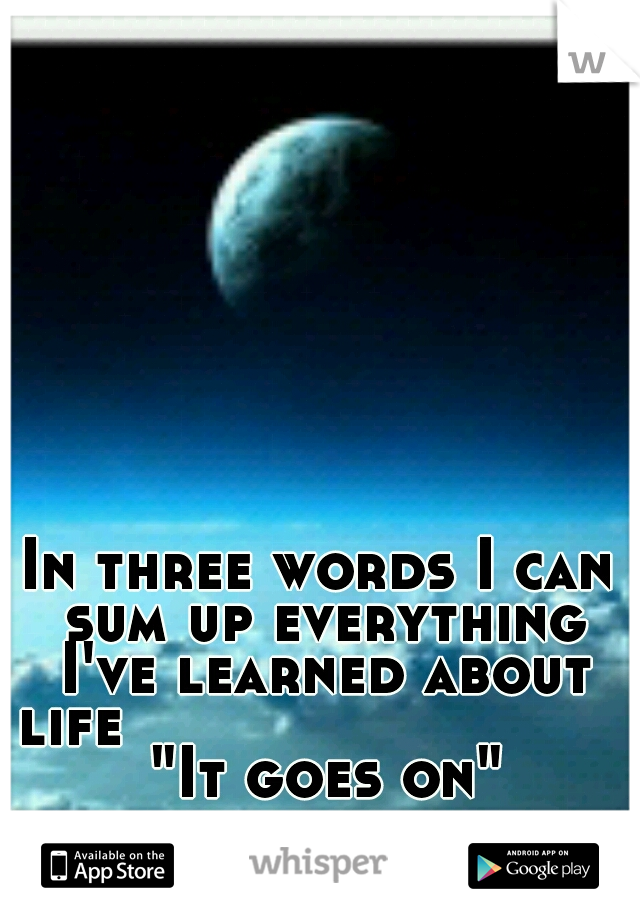 """In three words I can sum up everything I've learned about life                             """"It goes on"""""""