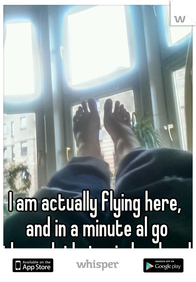 I am actually flying here, and in a minute al go through that winday, heed first!