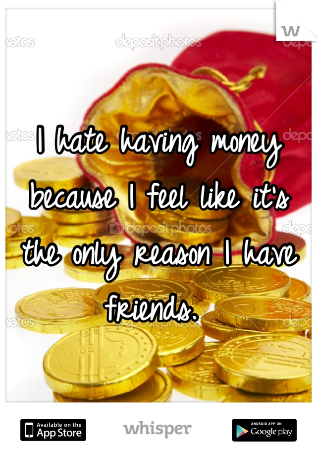 I hate having money because I feel like it's the only reason I have friends.