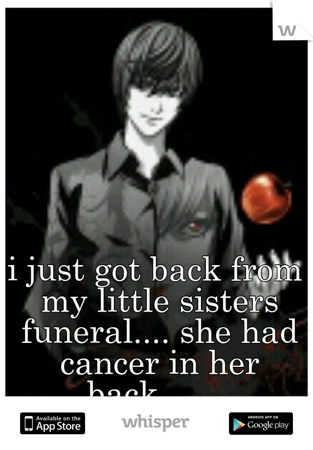 i just got back from my little sisters funeral.... she had cancer in her back.......