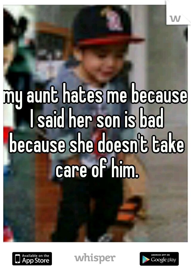 my aunt hates me because I said her son is bad because she doesn't take care of him.