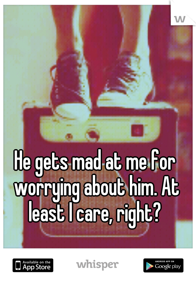 He gets mad at me for worrying about him. At least I care, right?