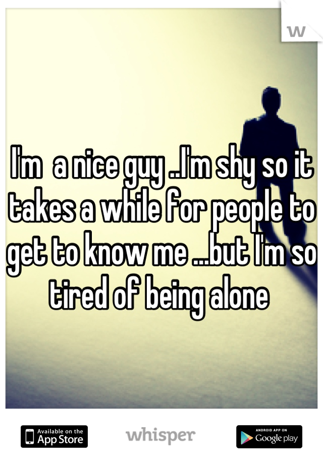 I'm  a nice guy ..I'm shy so it takes a while for people to get to know me ...but I'm so tired of being alone
