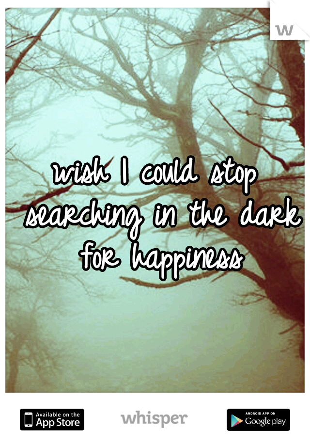 wish I could stop searching in the dark for happiness