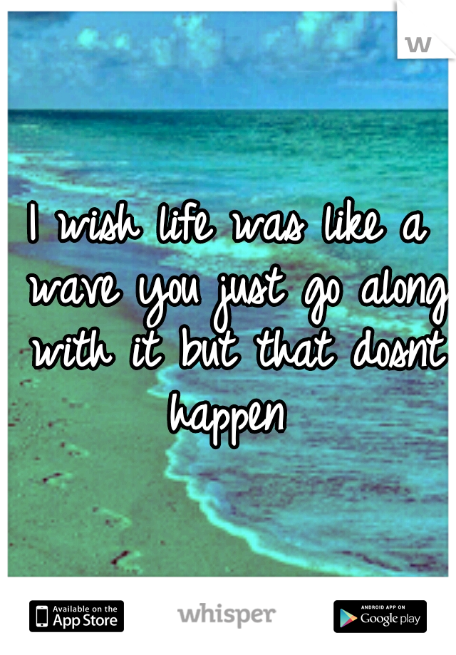I wish life was like a wave you just go along with it but that dosnt happen