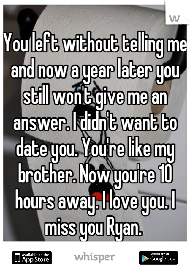 You left without telling me and now a year later you still won't give me an answer. I didn't want to date you. You're like my brother. Now you're 10 hours away. I love you. I miss you Ryan.
