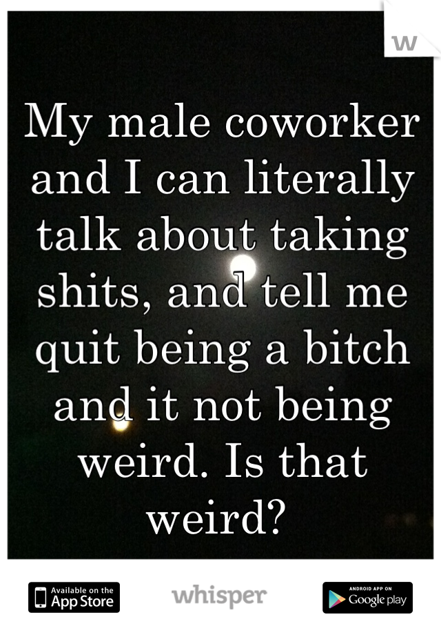 My male coworker and I can literally talk about taking shits, and tell me quit being a bitch and it not being weird. Is that weird?
