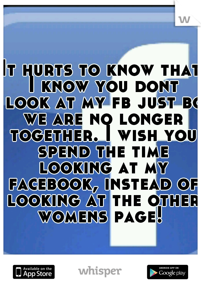 It hurts to know that I know you dont look at my fb just bc we are no longer together. I wish you spend the time looking at my facebook, instead of looking at the other womens page!