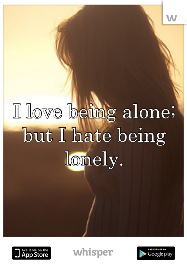 I love being alone; but I hate being lonely.