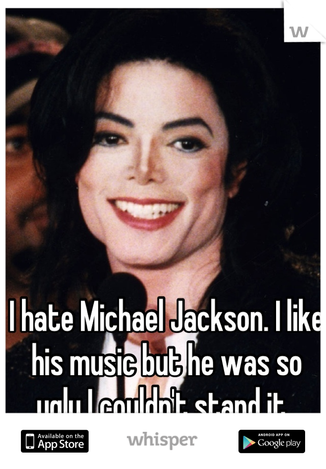 I hate Michael Jackson. I like his music but he was so ugly I couldn't stand it.