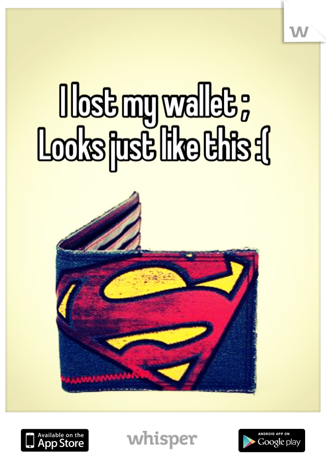I lost my wallet ; Looks just like this :(