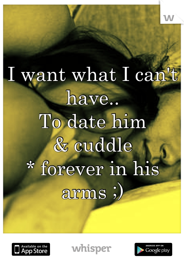 I want what I can't have.. To date him & cuddle * forever in his arms ;)